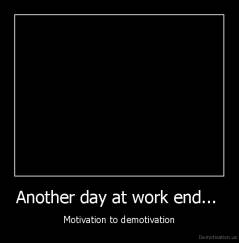 Another day at work end...  - Motivation to demotivation
