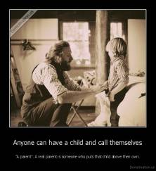 "Anyone can have a child and call themselves - ""A parent"". A real parent is someone who puts that child above their own."