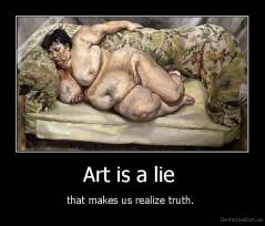 Art is a lie  - that makes us realize truth.