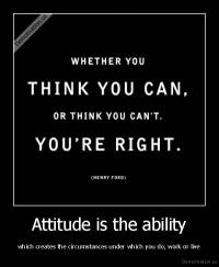 Attitude is the ability - which creates the circumstances under which you do, work or live