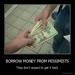 BORROW MONEY FROM PESSIMISTS - They don't expect to get it back