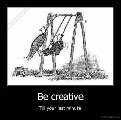 Be creative - Till your last minute