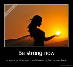 Be strong now - because things will get better. it may be stormy now, but it can't rain forever