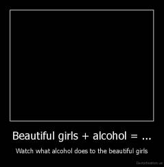 Beautiful girls + alcohol = ... - Watch what alcohol does to the beautiful girls