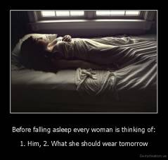 Before falling asleep every woman is thinking of: - 1. Him, 2. What she should wear tomorrow