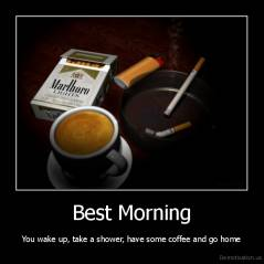 Best Morning - You wake up, take a shower, have some coffee and go home
