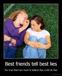 Best friends tell best lies - You trust them too much to believe they could do that