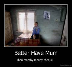 Better Have Mum - Then monthy money cheque...