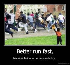 Better run fast, -  because last one home is a daddy...