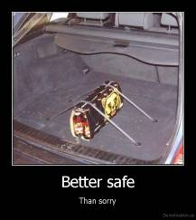 Better safe - Than sorry