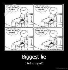 Biggest lie - I tell to myself