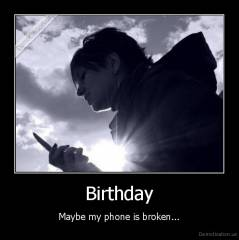 Birthday - Maybe my phone is broken...