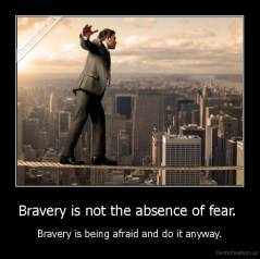 Bravery is not the absence of fear.  - Bravery is being afraid and do it anyway.