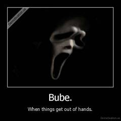 Bube. - When things get out of hands.