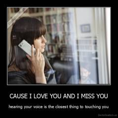 CAUSE I LOVE YOU AND I MISS YOU - hearing your voice is the closest thing to touching you