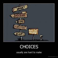 CHOICES - usually are hard to make