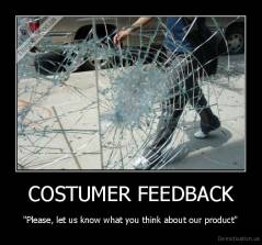 "COSTUMER FEEDBACK - ""Please, let us know what you think about our product"""