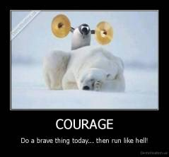 COURAGE - Do a brave thing today... then run like hell!