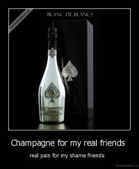 Champagne for my real friends  - real pain for my shame friends
