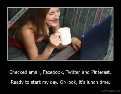 Checked email, Facebook, Twitter and Pinterest. - Ready to start my day. Oh look, it's lunch time.