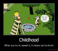 Childhood - When you try to repeat it, it means you're drunk