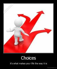 Choices - it's what makes your life the way it is