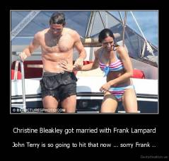 Christine Bleakley got married with Frank Lampard - John Terry is so going to hit that now ... sorry Frank ..