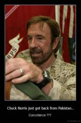 Chuck Norris just got back from Pakistan.. - Coincidence ???