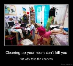 Cleaning up your room can't kill you - But why take the chances
