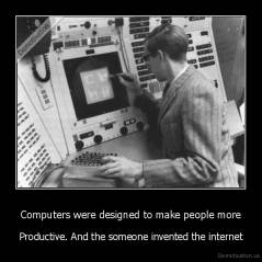 Computers were designed to make people more - Productive. And the someone invented the internet
