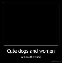 Cute dogs and women - will rule the world