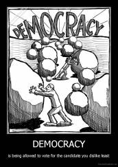 DEMOCRACY - is being allowed to vote for the candidate you dislike least