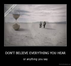 DON'T BELIEVE EVERYTHING YOU HEAR - or anything you say