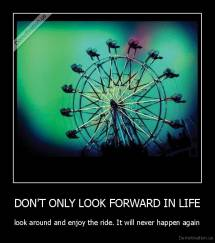 DON'T ONLY LOOK FORWARD IN LIFE - look around and enjoy the ride. It will never happen again