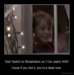 Dad! Switch to Nickelodeon so I Can watch HOA! - Cause if you don't, you're a dead man.