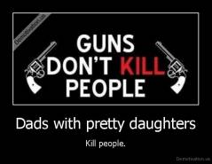 Dads with pretty daughters - Kill people.
