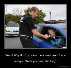 "Damn! Why don't you ask me sometimes if I ate  - always.. ""have you been drinking"""