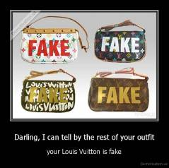 Darling, I can tell by the rest of your outfit - your Louis Vuitton is fake