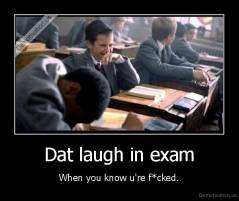 Dat laugh in exam - When you know u're f*cked.