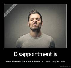 Disappointment is - When you realize that smell of chicken curry isn't from your home