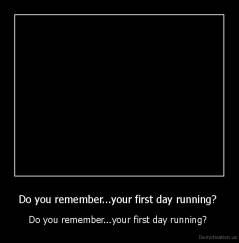 Do you remember...your first day running?  - Do you remember...your first day running?