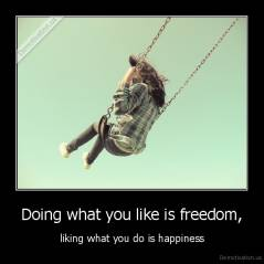 Doing what you like is freedom, - liking what you do is happiness
