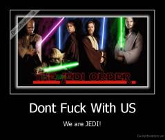 Dont Fuck With US - We are JEDI!