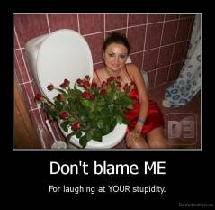 Don't blame ME - For laughing at YOUR stupidity.