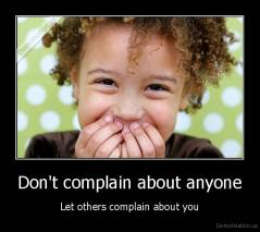 Don't complain about anyone - Let others complain about you
