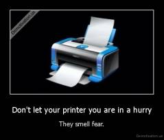 Don't let your printer you are in a hurry - They smell fear.
