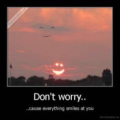 Don't worry.. - ..cause everything smiles at you