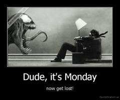 Dude, it's Monday - now get lost!