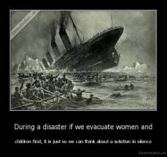During a disaster if we evacuate women and - children first, it is just so we can think about a solution in silence