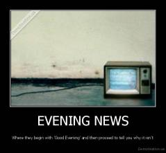EVENING NEWS - Where they begin with 'Good Evening' and then proceed to tell you why it isn't
